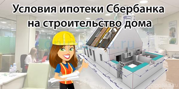 Условия ипотеки Сбербанка на строительство дома