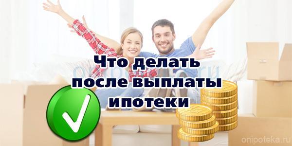 Что делать после выплаты банку ипотеки