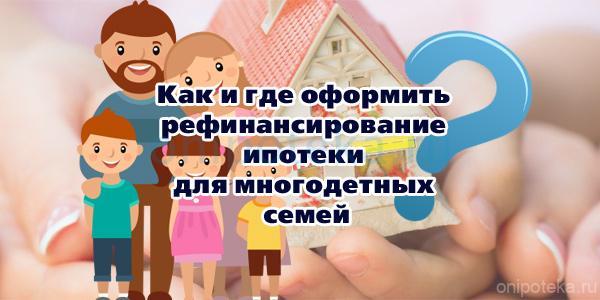 Как и где оформить рефинансирование ипотеки для многодетных семей