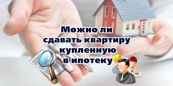 Можно ли сдавать квартиру купленную в ипотеку
