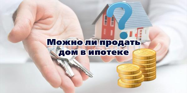 Можно ли продать дом в ипотеке