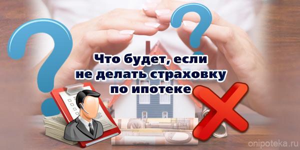Что будет если не делать страховку по ипотеке