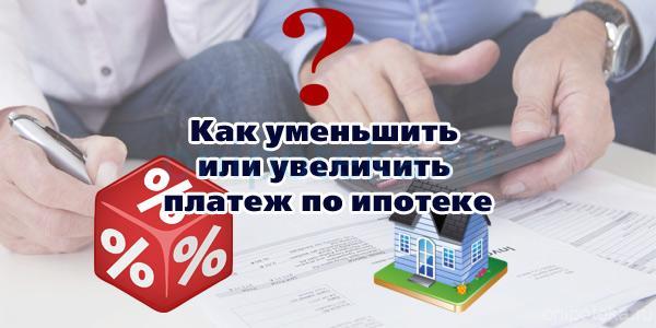 Как можно уменьшить или увеличить платеж по ипотеке