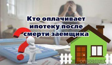 Кто оплачивает ипотеку после смерти заемщика