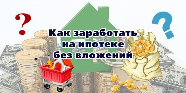 Как заработать на ипотеке без вложений