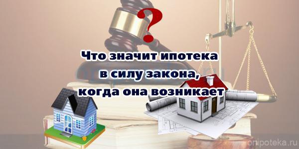 Что значит ипотека в силу закона и когда она возникает