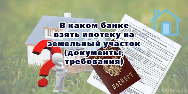 В каком банке взять ипотеку на земельный участок (документы, требования)