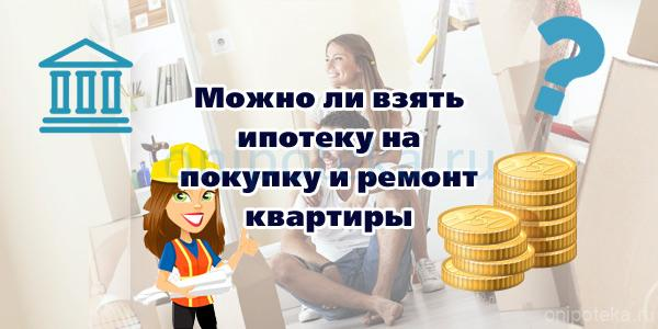 Можно ли взять ипотеку на покупку и ремонт квартиры