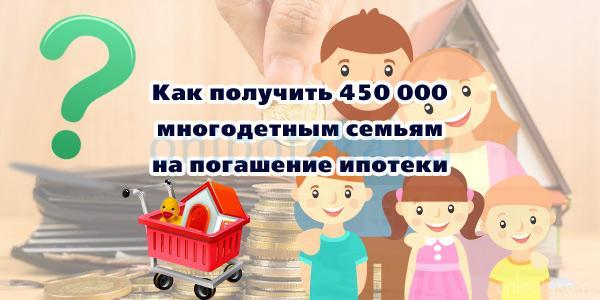 Как получить 450 000 многодетным семьям на погашение ипотеки