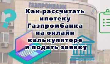 Как рассчитать ипотеку Газпромбанка на калькуляторе онлайн и подать заявку