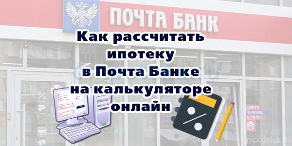 Как рассчитать ипотеку в Почта-банке на калькуляторе онлайн