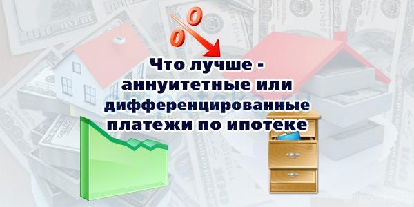 Что лучше - аннуитетные или дифференцированные платежи по ипотеке