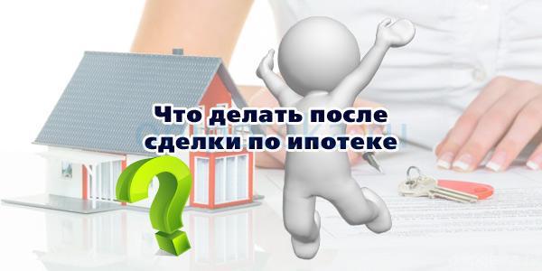 Что делать после сделки по ипотеке
