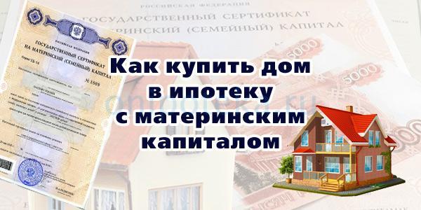 Как купить дом в ипотеку с материнским капиталом