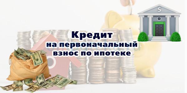 Кредит на первоначальный взнос по ипотеке
