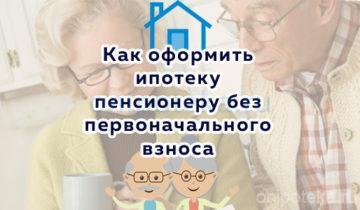 Как оформить ипотеку пенсионеру без первоначального взноса