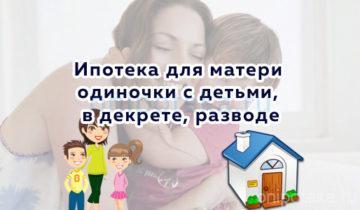 Ипотека для матери одиночки с детьми, в декрете, разводе