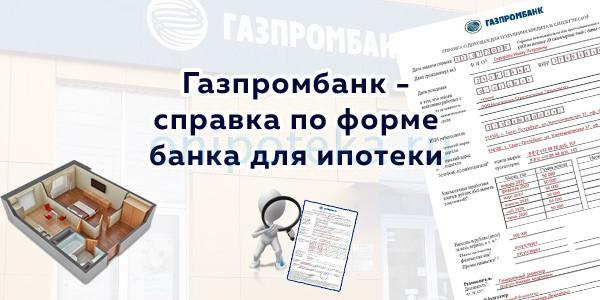 Газпромбанк - справка по форме банка для ипотеки (пример заполнения, скачать бланк)