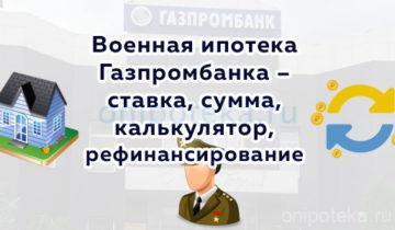 Военная ипотека Газпромбанка – ставка, сумма, калькулятор, рефинансирование