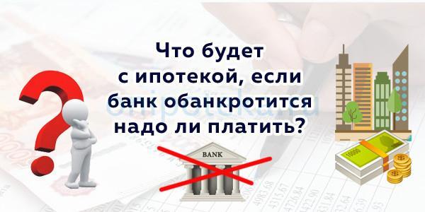 Что будет с ипотекой, если банк обанкротится, надо ли платить