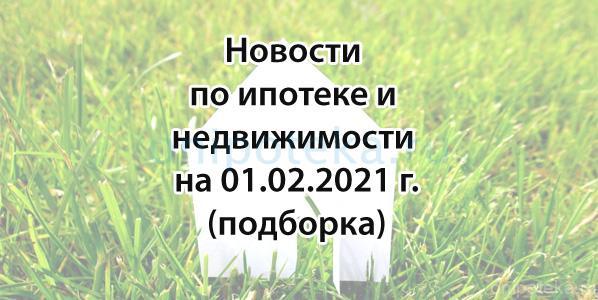 Подборка новостей по ипотеке и недвижимости на 1 февраля 2021 года