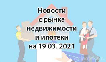 Новости с рынка недвижимости и ипотеки на 19 марта 2021 года