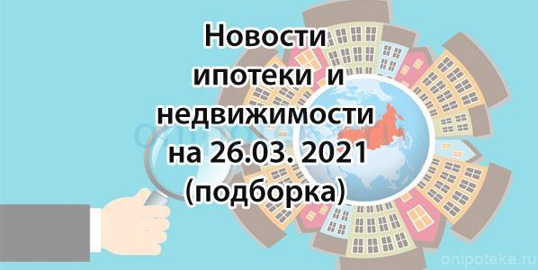 Новости ипотеки и недвижимости на 26 марта 2021 года (подборка)