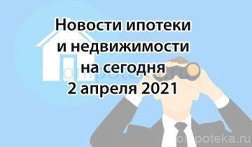 Новости ипотеки и недвижимости на сегодня 2 апреля 2021 года