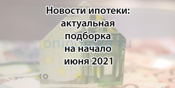 Новости ипотеки: актуальная подборка на начало июня 2021